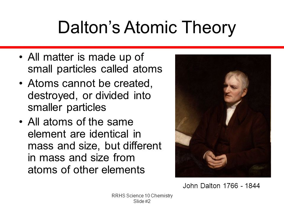 RRHS Science 10 Chemistry Slide #2 Dalton's Atomic Theory All matter is made up of small particles called atoms Atoms cannot be created, destroyed, or divided into smaller particles All atoms of the same element are identical in mass and size, but different in mass and size from atoms of other elements John Dalton 1766 - 1844