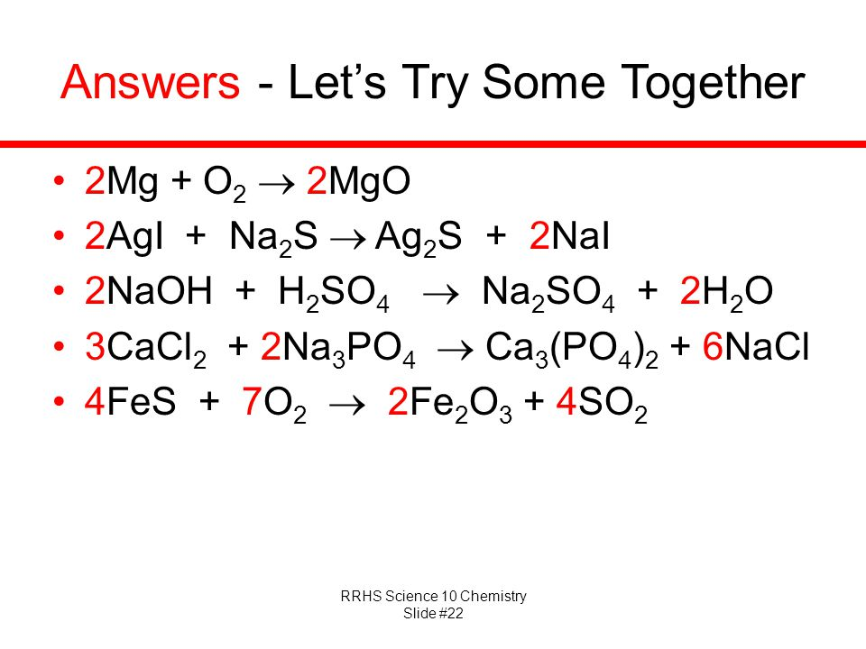 RRHS Science 10 Chemistry Slide #22 Answers - Let's Try Some Together 2Mg + O 2  2MgO 2AgI + Na 2 S  Ag 2 S + 2NaI 2NaOH + H 2 SO 4  Na 2 SO 4 + 2H