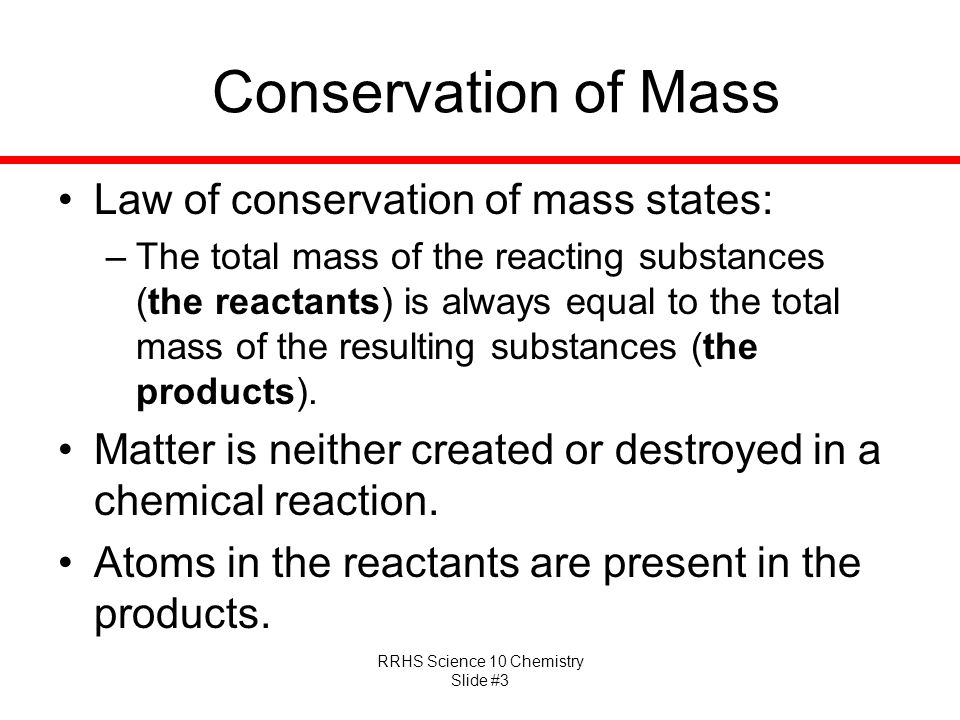 RRHS Science 10 Chemistry Slide #3 Conservation of Mass Law of conservation of mass states: –The total mass of the reacting substances (the reactants) is always equal to the total mass of the resulting substances (the products).