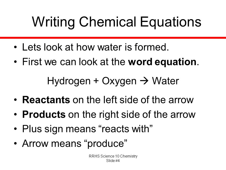 RRHS Science 10 Chemistry Slide #4 Writing Chemical Equations Lets look at how water is formed. First we can look at the word equation. Hydrogen + Oxy