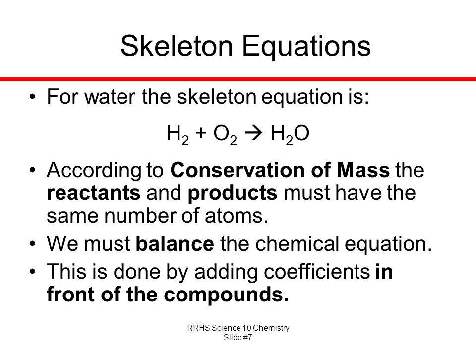RRHS Science 10 Chemistry Slide #7 Skeleton Equations For water the skeleton equation is: H 2 + O 2  H 2 O According to Conservation of Mass the reactants and products must have the same number of atoms.