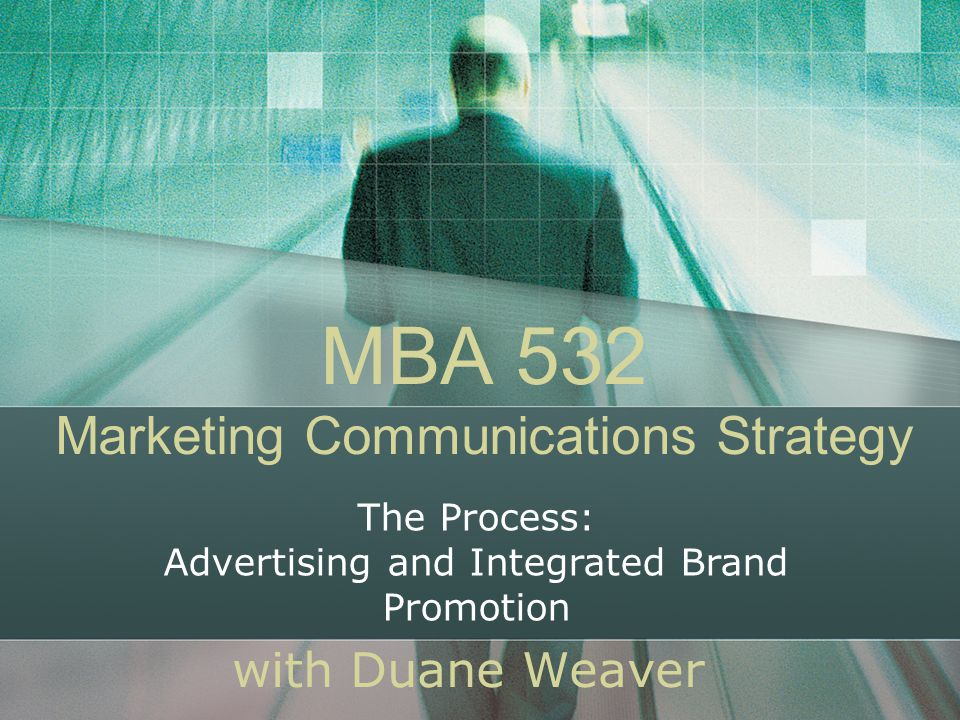 MBA 532 Marketing Communications Strategy with Duane Weaver The Process: Advertising and Integrated Brand Promotion