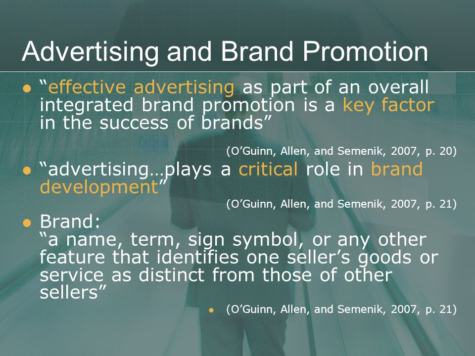 Advertising and Brand Promotion effective advertising as part of an overall integrated brand promotion is a key factor in the success of brands (O'Guinn, Allen, and Semenik, 2007, p.