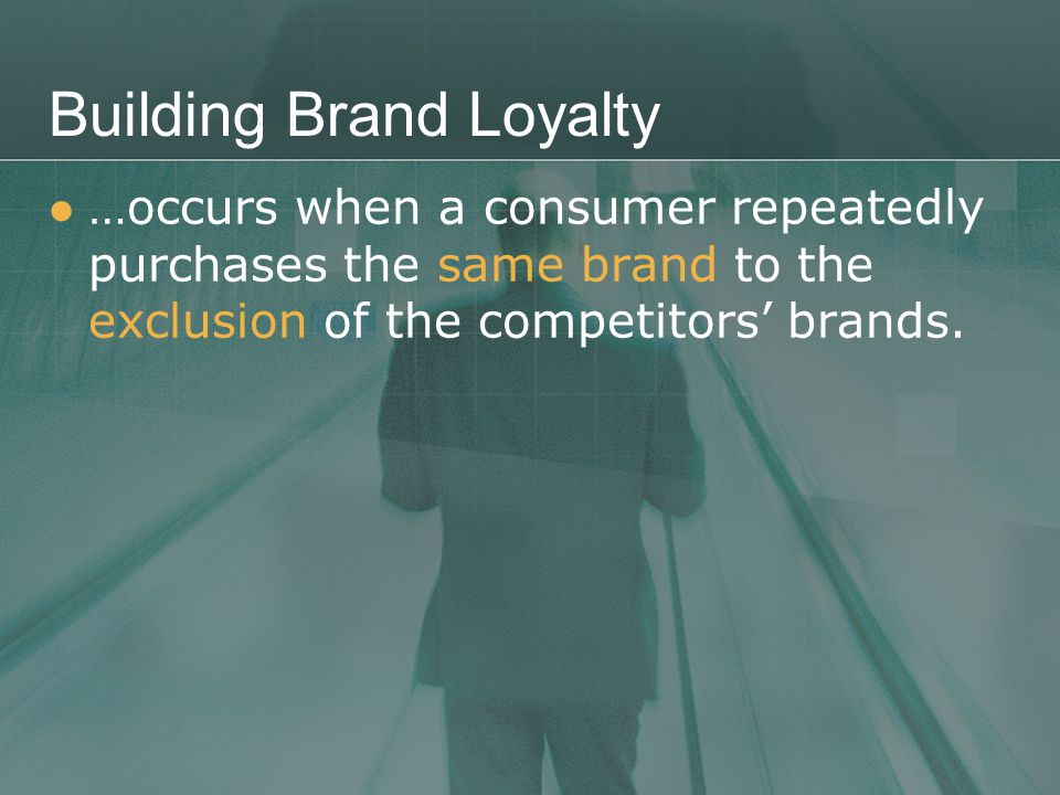 Building Brand Loyalty …occurs when a consumer repeatedly purchases the same brand to the exclusion of the competitors' brands.