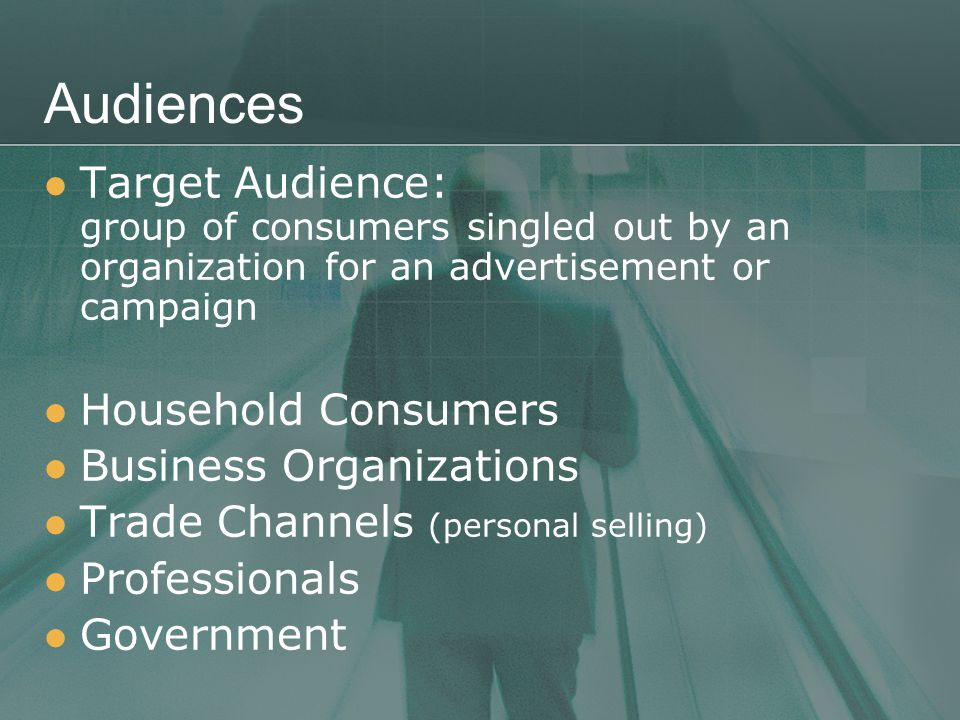 Audiences Target Audience: group of consumers singled out by an organization for an advertisement or campaign Household Consumers Business Organizations Trade Channels (personal selling) Professionals Government