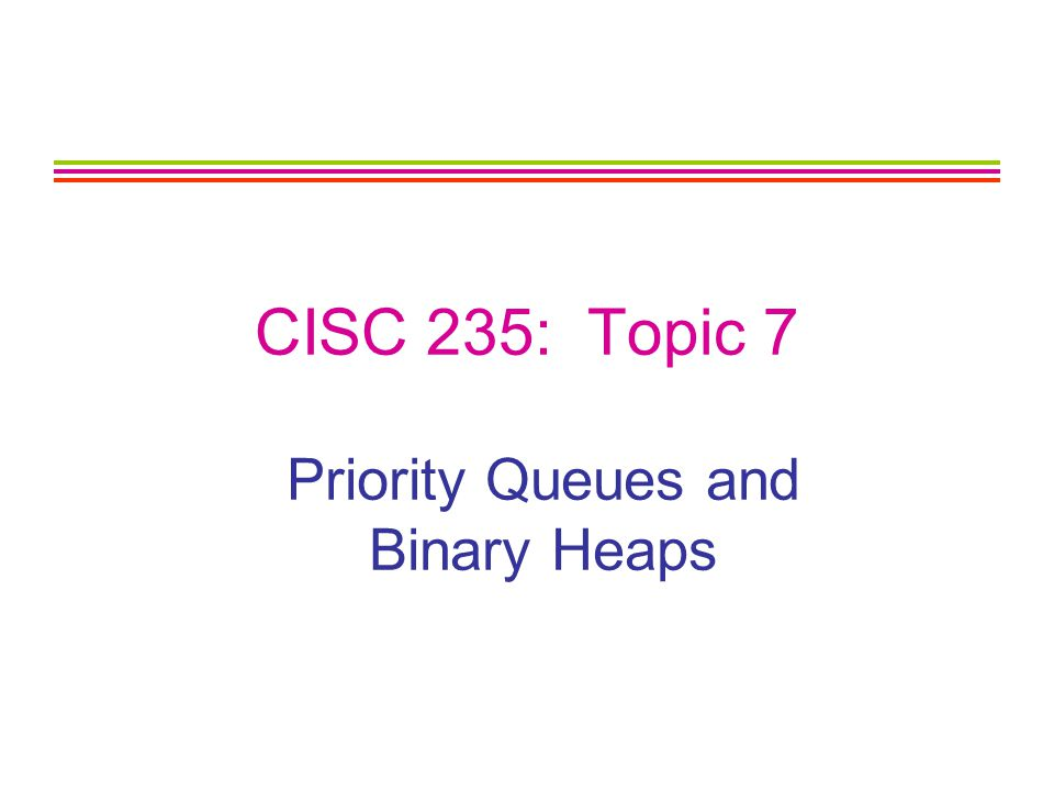 CISC 235 Topic 72 Outline Priority Queues Binary Heaps –Ordering Properties –Structural Property Array Representation Algorithms and Analysis of Complexity insert minimin extractMin buildHeap