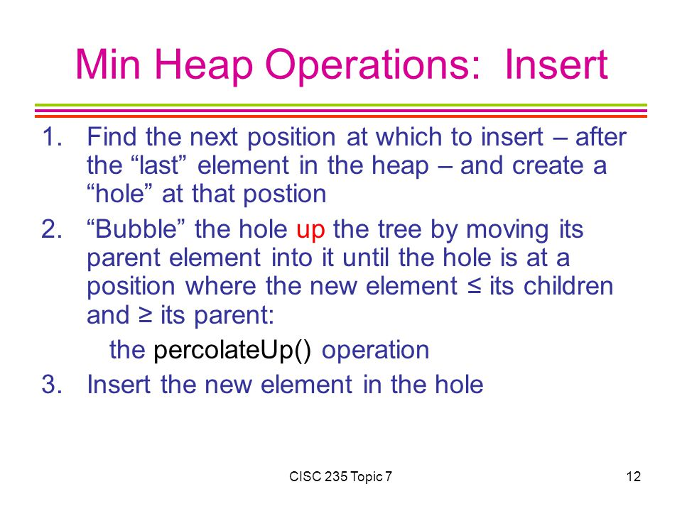 "CISC 235 Topic 712 Min Heap Operations: Insert 1.Find the next position at which to insert – after the ""last"" element in the heap – and create a ""hole"