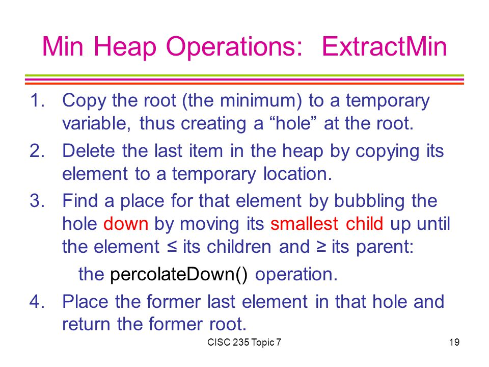 CISC 235 Topic 719 Min Heap Operations: ExtractMin 1.Copy the root (the minimum) to a temporary variable, thus creating a hole at the root.