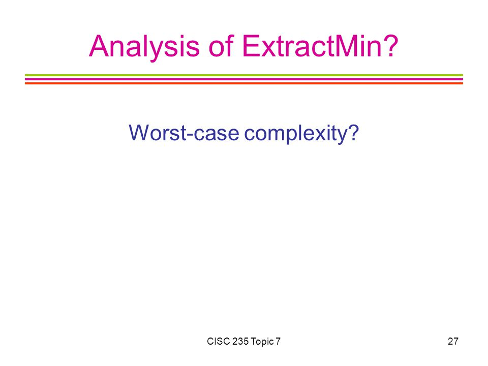 CISC 235 Topic 727 Analysis of ExtractMin Worst-case complexity