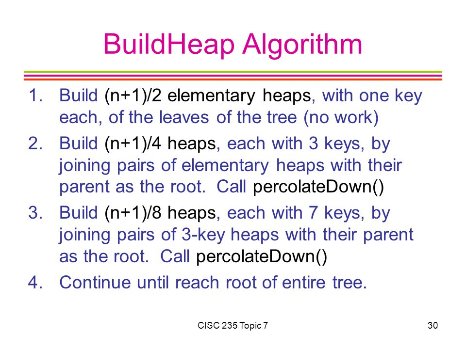 CISC 235 Topic 730 BuildHeap Algorithm 1.Build (n+1)/2 elementary heaps, with one key each, of the leaves of the tree (no work) 2.Build (n+1)/4 heaps, each with 3 keys, by joining pairs of elementary heaps with their parent as the root.