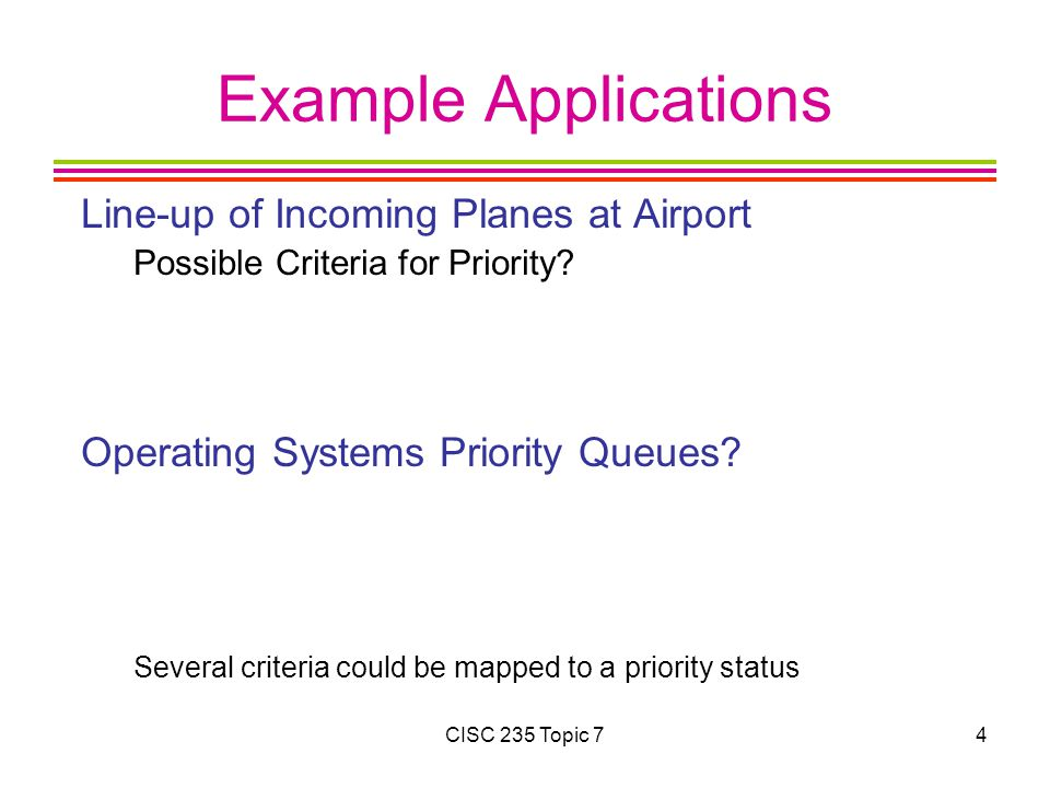 CISC 235 Topic 74 Example Applications Line-up of Incoming Planes at Airport Possible Criteria for Priority? Operating Systems Priority Queues? Severa