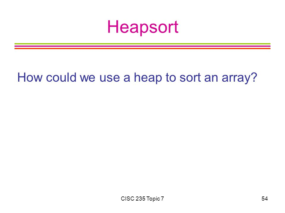 CISC 235 Topic 754 Heapsort How could we use a heap to sort an array