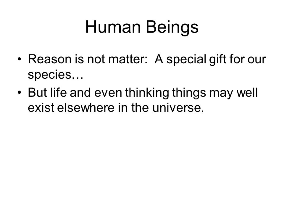 Human Beings Reason is not matter: A special gift for our species… But life and even thinking things may well exist elsewhere in the universe.
