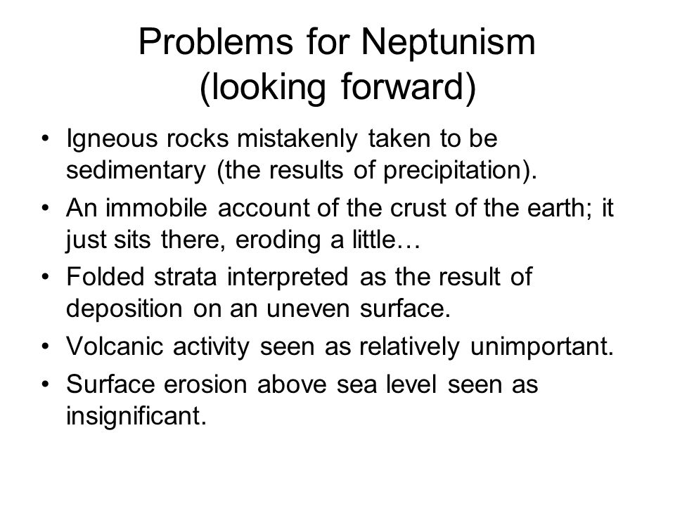 Problems for Neptunism (looking forward) Igneous rocks mistakenly taken to be sedimentary (the results of precipitation).