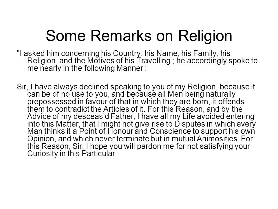Some Remarks on Religion I asked him concerning his Country, his Name, his Family, his Religion, and the Motives of his Travelling ; he accordingly spoke to me nearly in the following Manner : Sir, I have always declined speaking to you of my Religion, because it can be of no use to you, and because all Men being naturally prepossessed in favour of that in which they are born, it offends them to contradict the Articles of it.