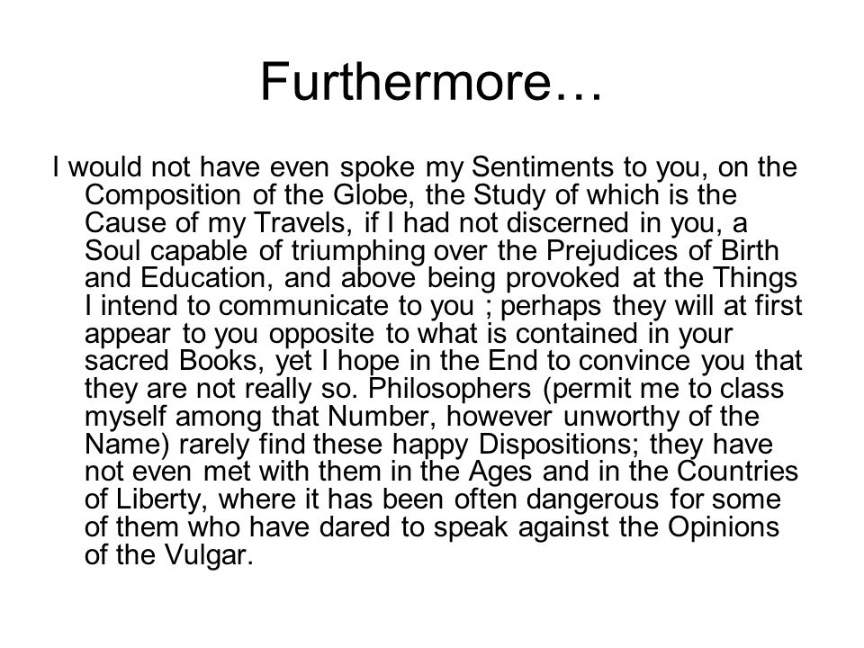 Furthermore… I would not have even spoke my Sentiments to you, on the Composition of the Globe, the Study of which is the Cause of my Travels, if I had not discerned in you, a Soul capable of triumphing over the Prejudices of Birth and Education, and above being provoked at the Things I intend to communicate to you ; perhaps they will at first appear to you opposite to what is contained in your sacred Books, yet I hope in the End to convince you that they are not really so.