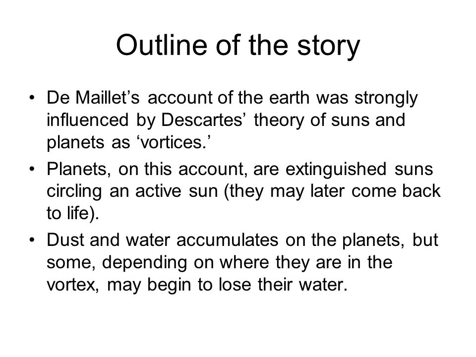 Outline of the story De Maillet's account of the earth was strongly influenced by Descartes' theory of suns and planets as 'vortices.' Planets, on this account, are extinguished suns circling an active sun (they may later come back to life).
