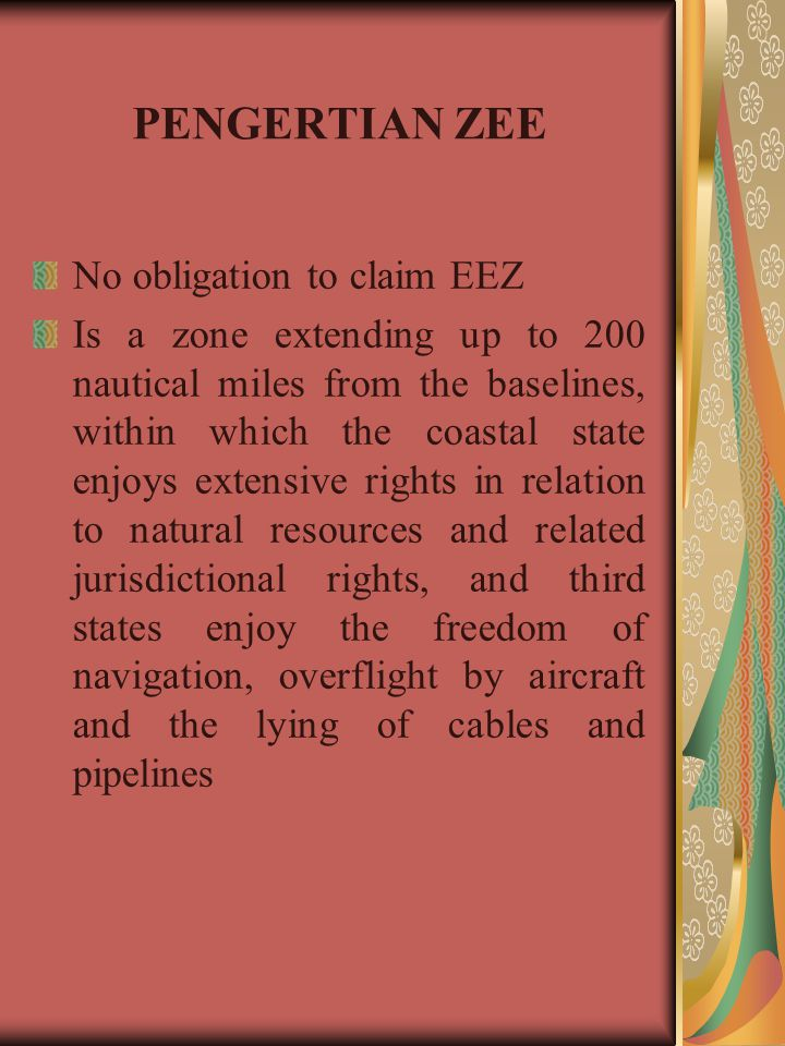 PENGERTIAN ZEE No obligation to claim EEZ Is a zone extending up to 200 nautical miles from the baselines, within which the coastal state enjoys exten