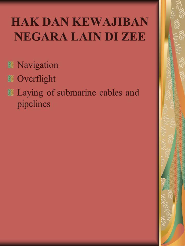 HAK DAN KEWAJIBAN NEGARA LAIN DI ZEE Navigation Overflight Laying of submarine cables and pipelines