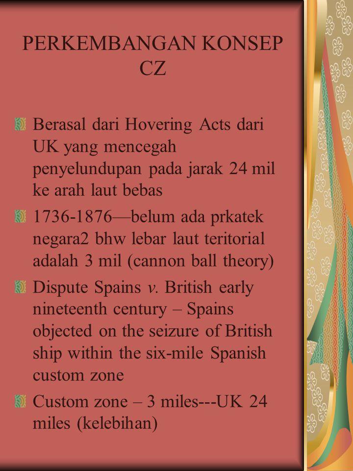 PERKEMBANGAN KONSEP CZ Berasal dari Hovering Acts dari UK yang mencegah penyelundupan pada jarak 24 mil ke arah laut bebas 1736-1876—belum ada prkatek