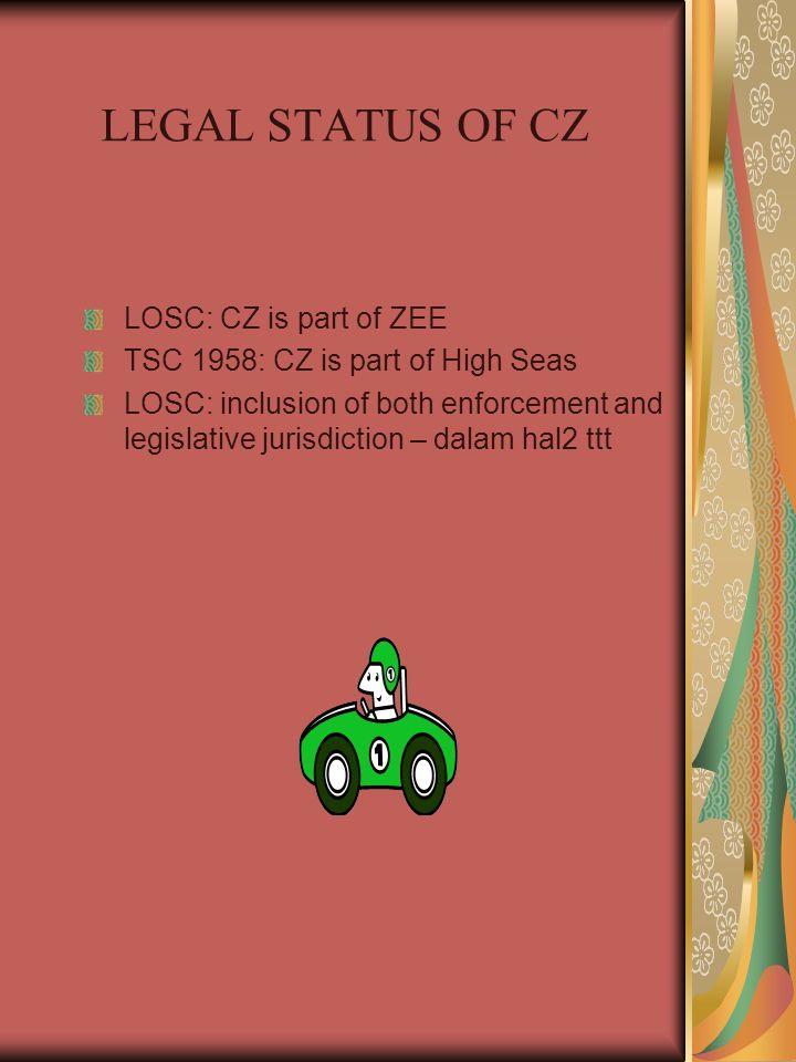 LEGAL STATUS OF CZ LOSC: CZ is part of ZEE TSC 1958: CZ is part of High Seas LOSC: inclusion of both enforcement and legislative jurisdiction – dalam