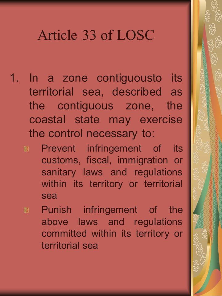 Article 33 of LOSC 1.In a zone contiguousto its territorial sea, described as the contiguous zone, the coastal state may exercise the control necessar