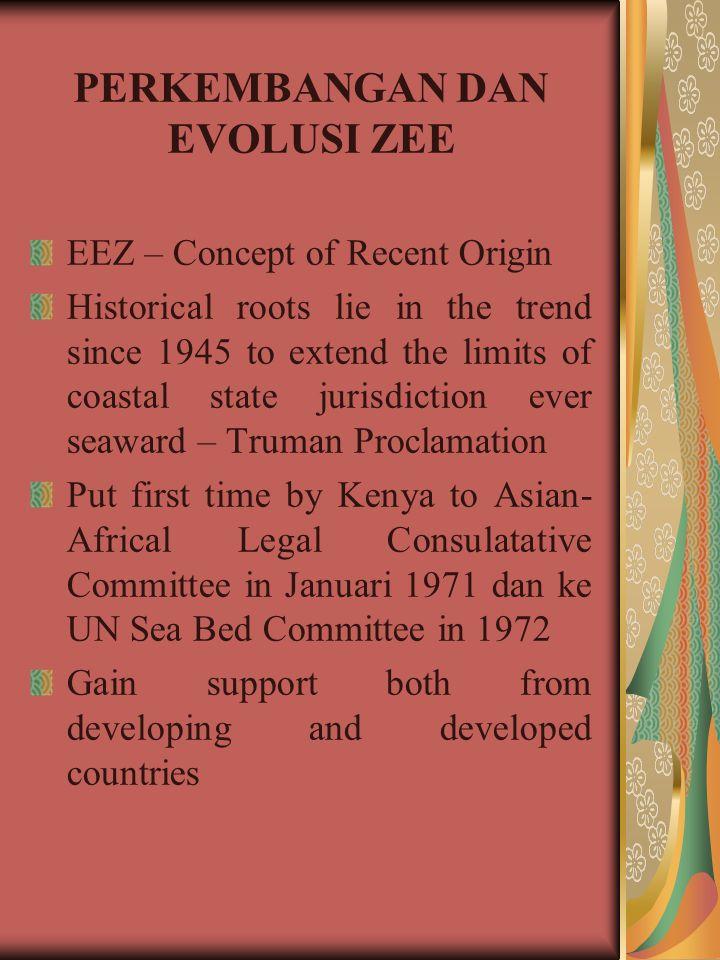 PERKEMBANGAN DAN EVOLUSI ZEE EEZ – Concept of Recent Origin Historical roots lie in the trend since 1945 to extend the limits of coastal state jurisdi