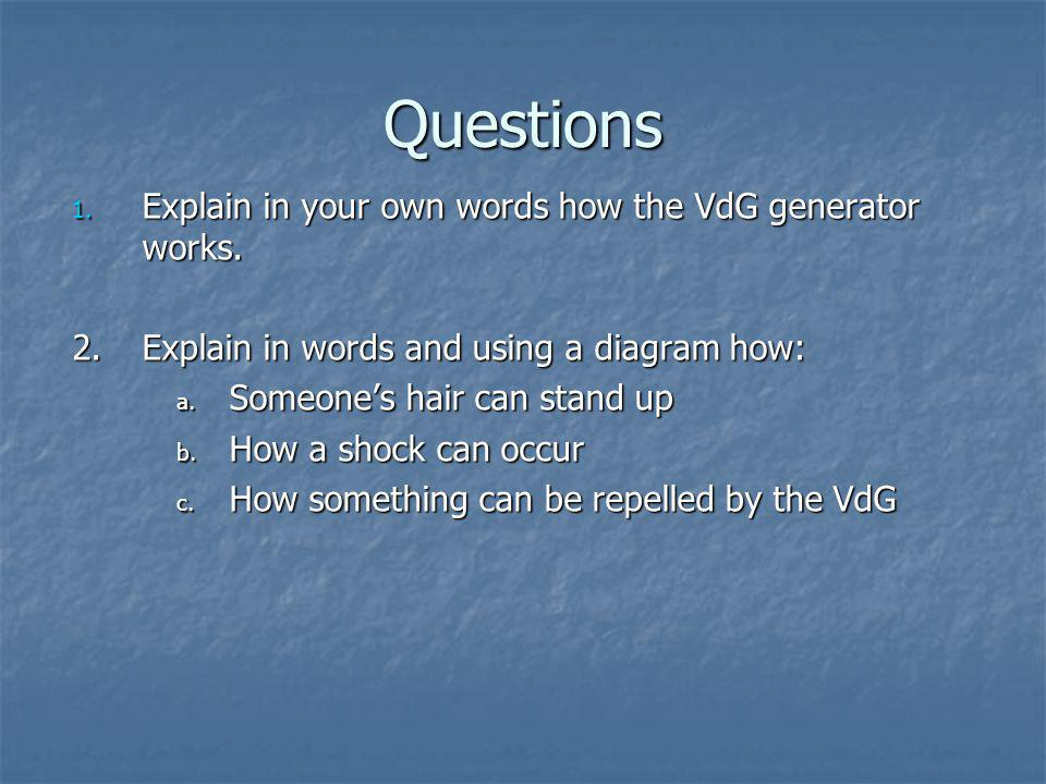 Questions 1. Explain in your own words how the VdG generator works. 2. Explain in words and using a diagram how: a. Someone's hair can stand up b. How