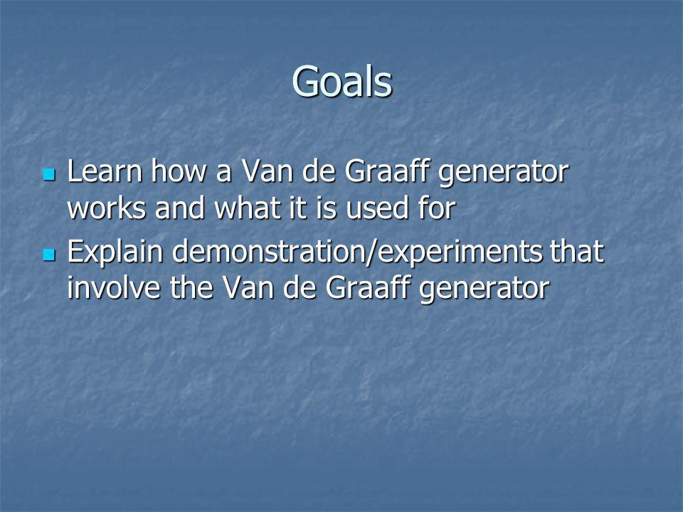 Goals Learn how a Van de Graaff generator works and what it is used for Learn how a Van de Graaff generator works and what it is used for Explain demonstration/experiments that involve the Van de Graaff generator Explain demonstration/experiments that involve the Van de Graaff generator