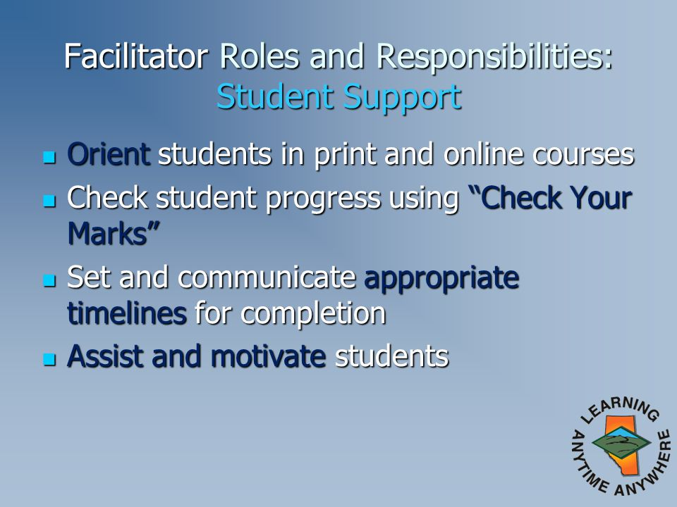 Facilitator Roles and Responsibilities: Student Support Orient students in print and online courses Orient students in print and online courses Check student progress using Check Your Marks Check student progress using Check Your Marks Set and communicate appropriate timelines for completion Set and communicate appropriate timelines for completion Assist and motivate students Assist and motivate students