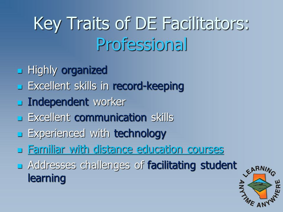 Key Traits of DE Facilitators: Professional Highly organized Highly organized Excellent skills in record-keeping Excellent skills in record-keeping Independent worker Independent worker Excellent communication skills Excellent communication skills Experienced with technology Experienced with technology Familiar with distance education courses Familiar with distance education courses Familiar with distance education courses Familiar with distance education courses Addresses challenges of facilitating student learning Addresses challenges of facilitating student learning