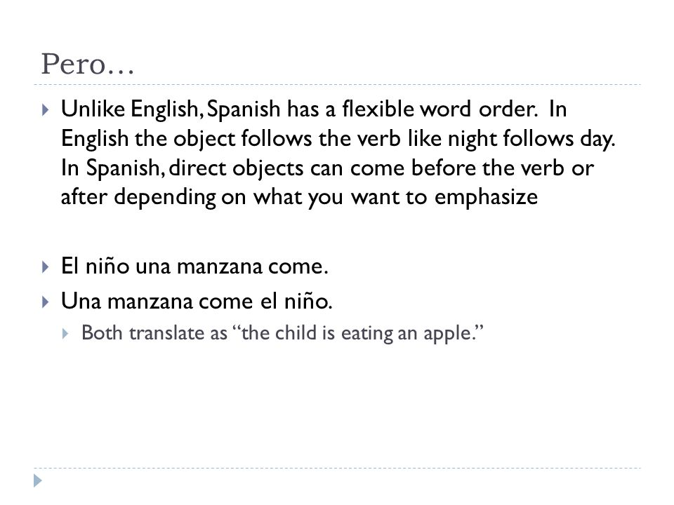 Pero…  Unlike English, Spanish has a flexible word order. In English the object follows the verb like night follows day. In Spanish, direct objects c