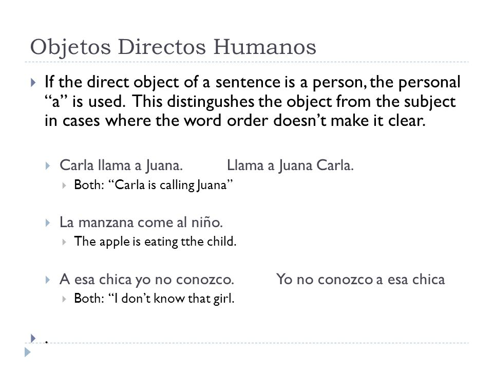 "Objetos Directos Humanos  If the direct object of a sentence is a person, the personal ""a"" is used. This distingushes the object from the subject in"