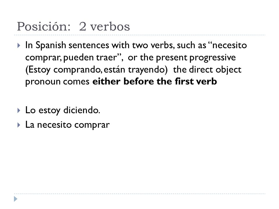 Posición: 2 verbos  In Spanish sentences with two verbs, such as necesito comprar, pueden traer , or the present progressive (Estoy comprando, están trayendo) the direct object pronoun comes either before the first verb  Lo estoy diciendo.