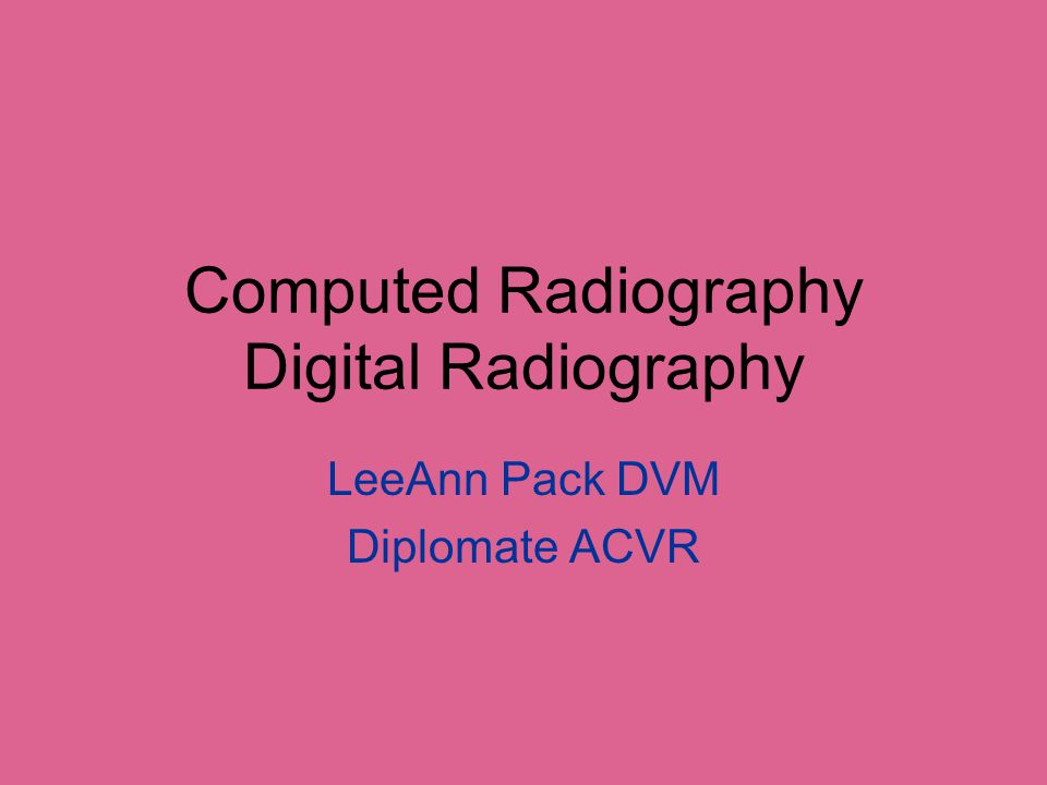 Computed Radiography (CR) Been around since 1980-81 Uses same radiographic equipment –No change in X-ray machine Uses an imaging plate –Contains a photostimulator phosphor Need a cassette reader Images can be sent to a PACS