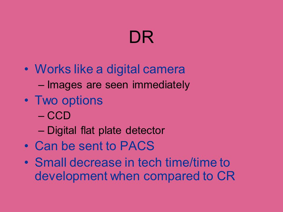 DR No film costs No darkroom space No processor to maintain No films to search for or file No expense for film jackets Increased productivity Decreased retakes Decreased exposure (Eklin)