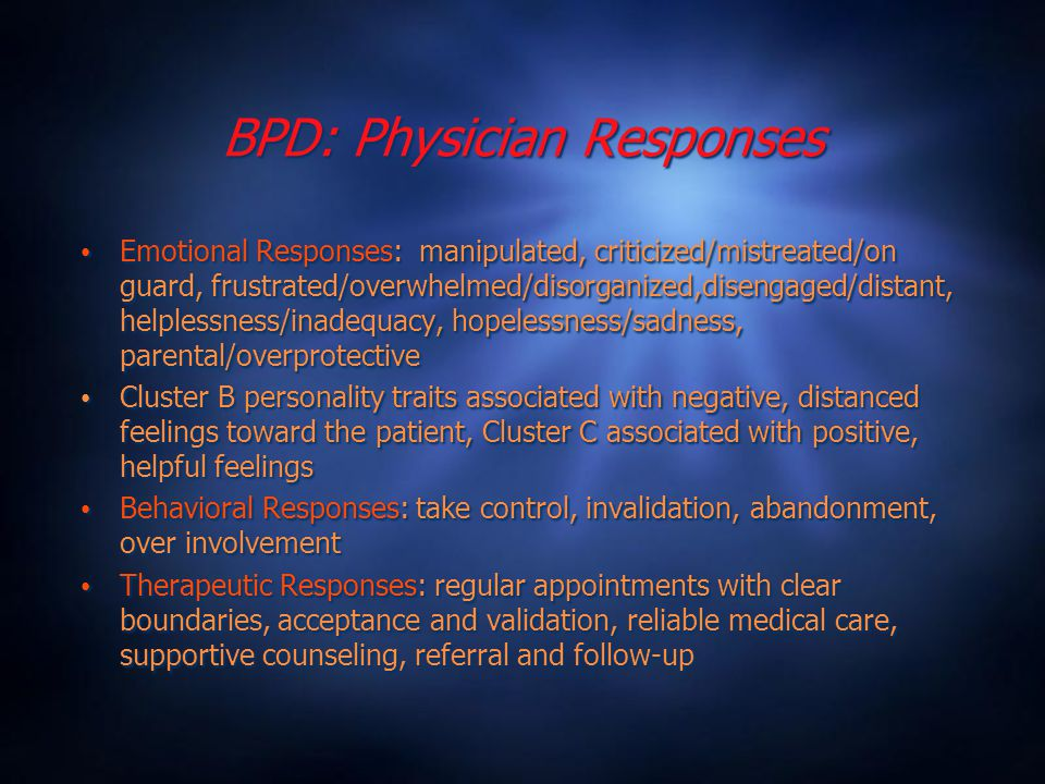BPD: Physician Responses Emotional Responses: manipulated, criticized/mistreated/on guard, frustrated/overwhelmed/disorganized,disengaged/distant, helplessness/inadequacy, hopelessness/sadness, parental/overprotective Cluster B personality traits associated with negative, distanced feelings toward the patient, Cluster C associated with positive, helpful feelings Behavioral Responses: take control, invalidation, abandonment, over involvement Therapeutic Responses: regular appointments with clear boundaries, acceptance and validation, reliable medical care, supportive counseling, referral and follow-up Emotional Responses: manipulated, criticized/mistreated/on guard, frustrated/overwhelmed/disorganized,disengaged/distant, helplessness/inadequacy, hopelessness/sadness, parental/overprotective Cluster B personality traits associated with negative, distanced feelings toward the patient, Cluster C associated with positive, helpful feelings Behavioral Responses: take control, invalidation, abandonment, over involvement Therapeutic Responses: regular appointments with clear boundaries, acceptance and validation, reliable medical care, supportive counseling, referral and follow-up