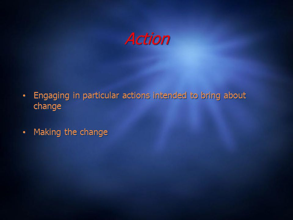 Action Engaging in particular actions intended to bring about change Making the change Engaging in particular actions intended to bring about change Making the change
