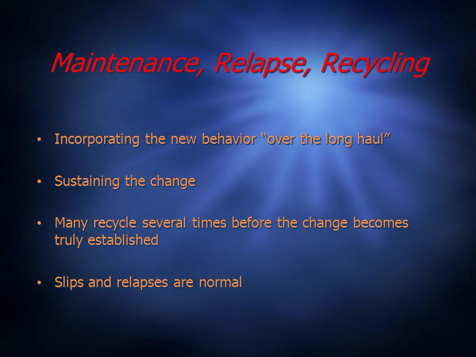 Maintenance, Relapse, Recycling Incorporating the new behavior over the long haul Sustaining the change Many recycle several times before the change becomes truly established Slips and relapses are normal Incorporating the new behavior over the long haul Sustaining the change Many recycle several times before the change becomes truly established Slips and relapses are normal