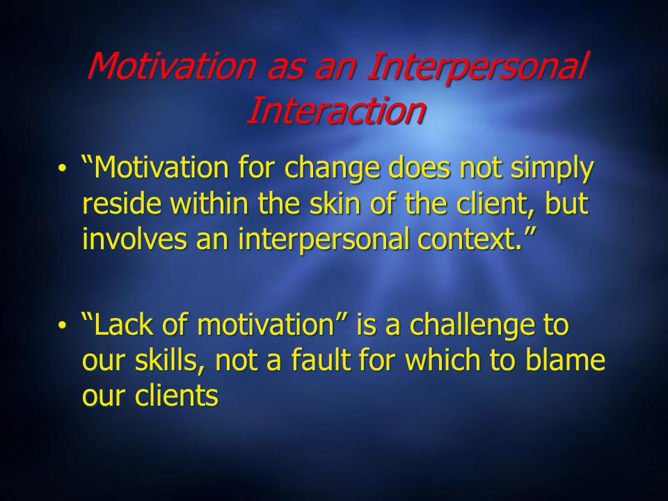 Motivation as an Interpersonal Interaction Motivation for change does not simply reside within the skin of the client, but involves an interpersonal context. Lack of motivation is a challenge to our skills, not a fault for which to blame our clients Motivation for change does not simply reside within the skin of the client, but involves an interpersonal context. Lack of motivation is a challenge to our skills, not a fault for which to blame our clients
