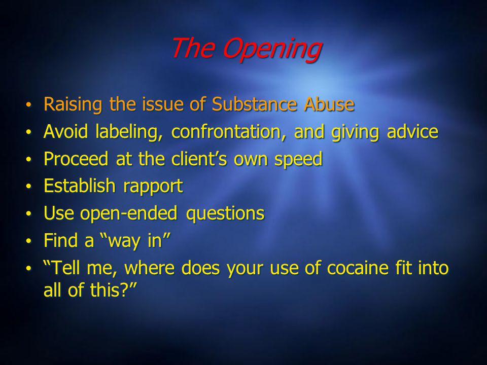 The Opening Raising the issue of Substance Abuse Avoid labeling, confrontation, and giving advice Proceed at the client's own speed Establish rapport Use open-ended questions Find a way in Tell me, where does your use of cocaine fit into all of this Raising the issue of Substance Abuse Avoid labeling, confrontation, and giving advice Proceed at the client's own speed Establish rapport Use open-ended questions Find a way in Tell me, where does your use of cocaine fit into all of this
