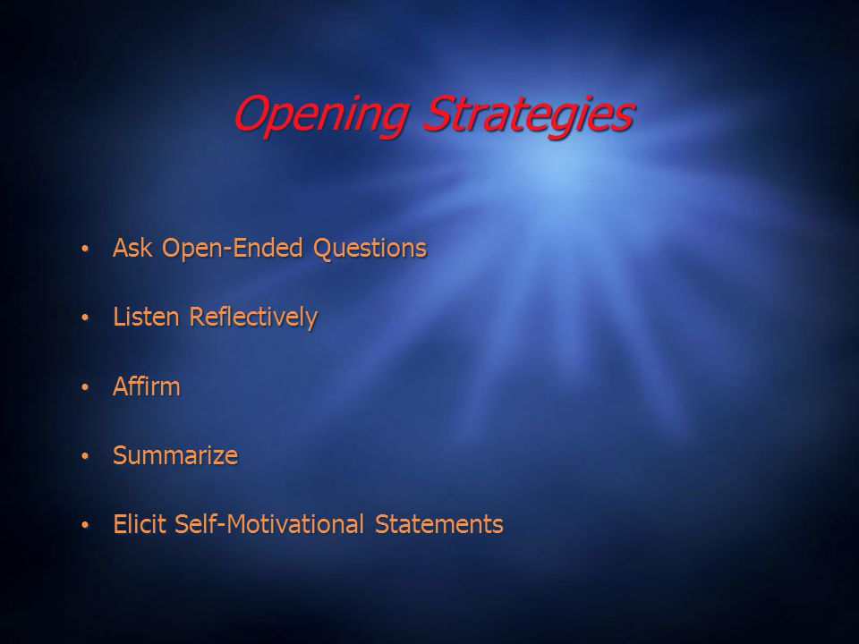 Opening Strategies Ask Open-Ended Questions Listen Reflectively Affirm Summarize Elicit Self-Motivational Statements Ask Open-Ended Questions Listen Reflectively Affirm Summarize Elicit Self-Motivational Statements