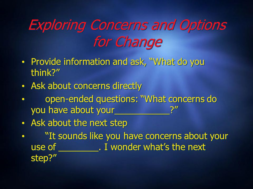 Exploring Concerns and Options for Change Provide information and ask, What do you think Ask about concerns directly open-ended questions: What concerns do you have about your___________ Ask about the next step It sounds like you have concerns about your use of ________.
