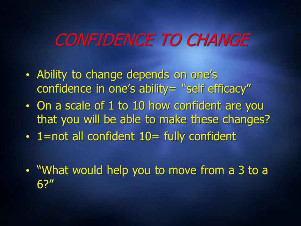 CONFIDENCE TO CHANGE Ability to change depends on one's confidence in one's ability= self efficacy On a scale of 1 to 10 how confident are you that you will be able to make these changes.