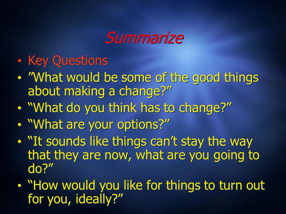 Summarize Key Questions What would be some of the good things about making a change What do you think has to change What are your options It sounds like things can't stay the way that they are now, what are you going to do How would you like for things to turn out for you, ideally Key Questions What would be some of the good things about making a change What do you think has to change What are your options It sounds like things can't stay the way that they are now, what are you going to do How would you like for things to turn out for you, ideally