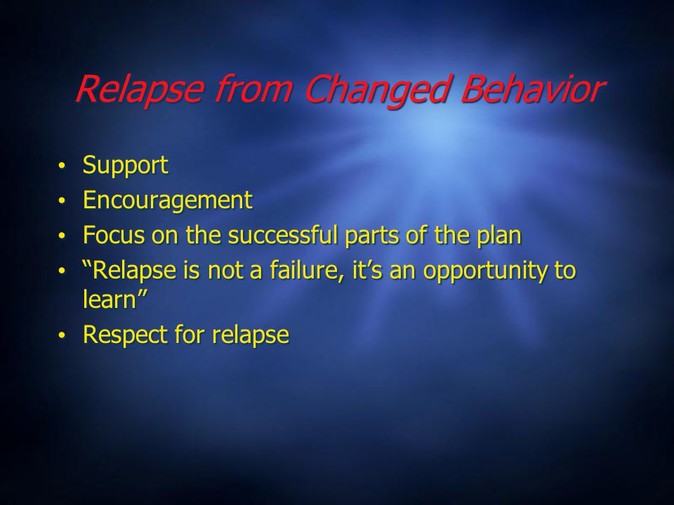 Relapse from Changed Behavior Support Encouragement Focus on the successful parts of the plan Relapse is not a failure, it's an opportunity to learn Respect for relapse Support Encouragement Focus on the successful parts of the plan Relapse is not a failure, it's an opportunity to learn Respect for relapse