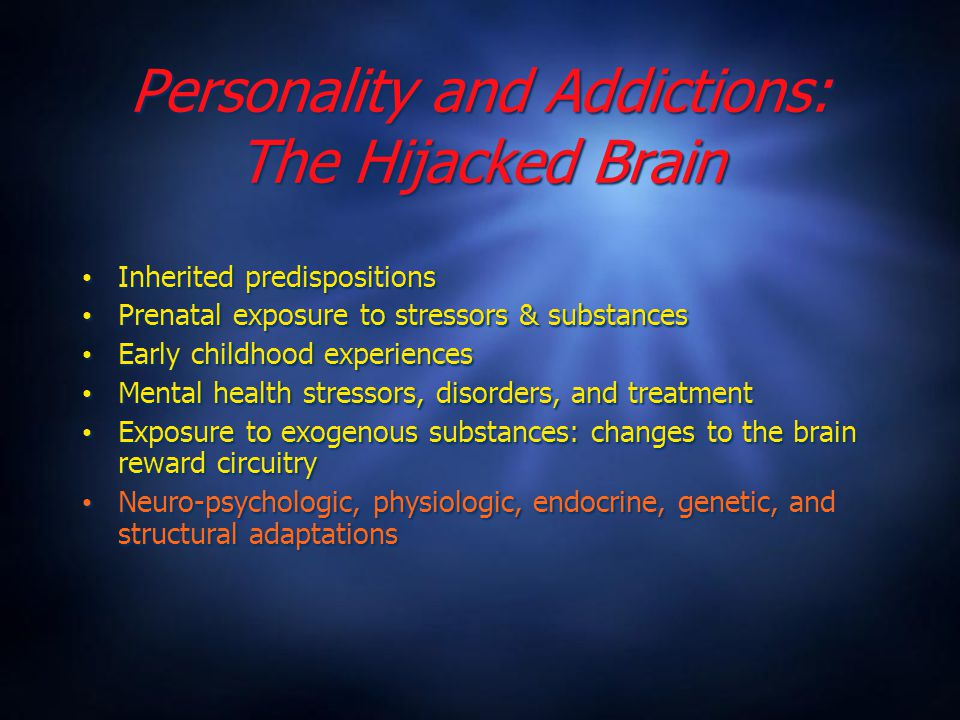 Personality and Addictions: The Hijacked Brain Inherited predispositions Prenatal exposure to stressors & substances Early childhood experiences Mental health stressors, disorders, and treatment Exposure to exogenous substances: changes to the brain reward circuitry Neuro-psychologic, physiologic, endocrine, genetic, and structural adaptations Inherited predispositions Prenatal exposure to stressors & substances Early childhood experiences Mental health stressors, disorders, and treatment Exposure to exogenous substances: changes to the brain reward circuitry Neuro-psychologic, physiologic, endocrine, genetic, and structural adaptations