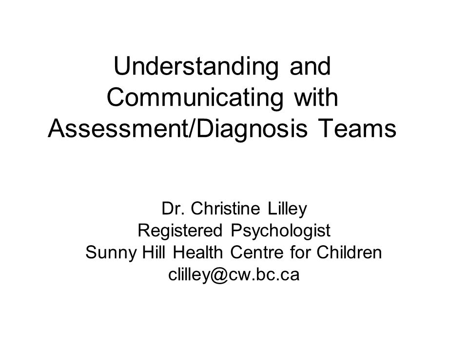 Understanding and Communicating with Assessment/Diagnosis Teams Dr. Christine Lilley Registered Psychologist Sunny Hill Health Centre for Children cli