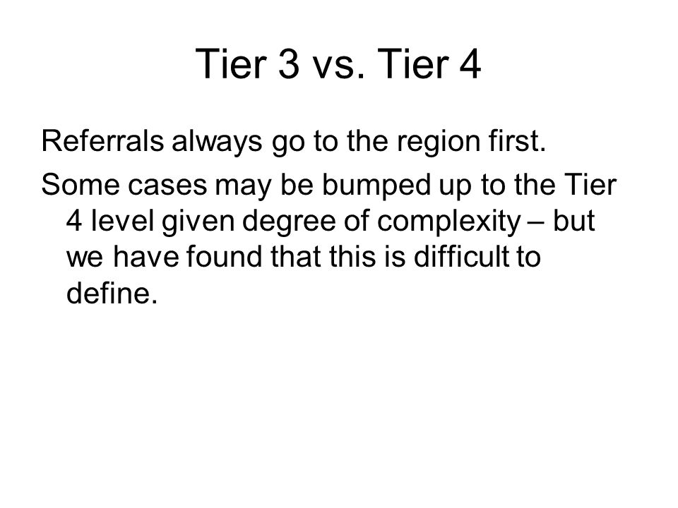 Tier 3 vs. Tier 4 Referrals always go to the region first. Some cases may be bumped up to the Tier 4 level given degree of complexity – but we have fo