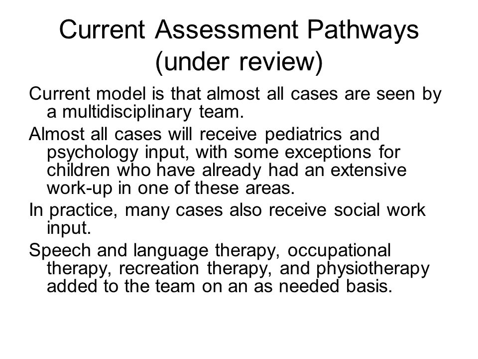 Current Assessment Pathways (under review) Current model is that almost all cases are seen by a multidisciplinary team. Almost all cases will receive